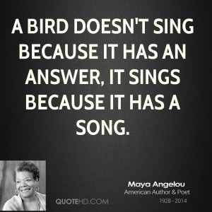 maya-angelou-quote-a-bird-doesnt-sing-because-it-has-an-answer-it
